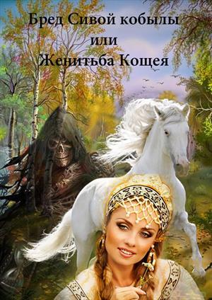 Бред Сивой кобылы или Женитьба Кощея