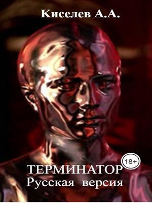 """""""ТЕРМИНАТОР"""".Фантастический  роман.Русская  версия.Часть IV."""