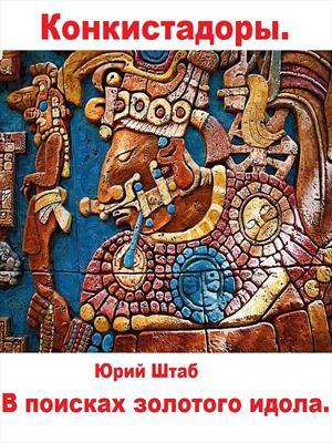 Конкистадоры. Книга 1. В поисках золотого идола.