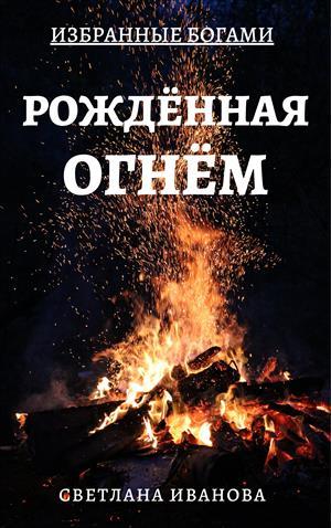 Избранные Богами. Книга 1. Рожденная Огнем.