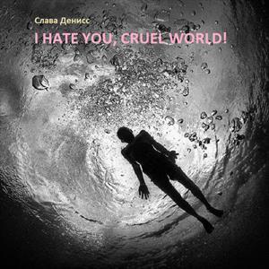 I hate you, Cruel World!