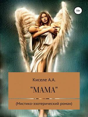 """""""МАМА"""". Мистико-эзотерический роман.(Исключительно  для  взрослых)."""